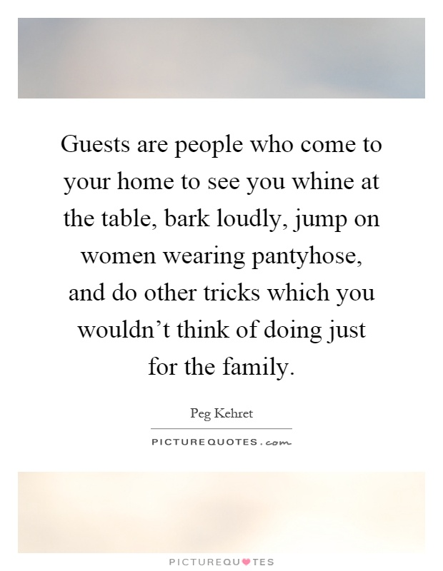 Guests are people who come to your home to see you whine at the table, bark loudly, jump on women wearing pantyhose, and do other tricks which you wouldn't think of doing just for the family Picture Quote #1