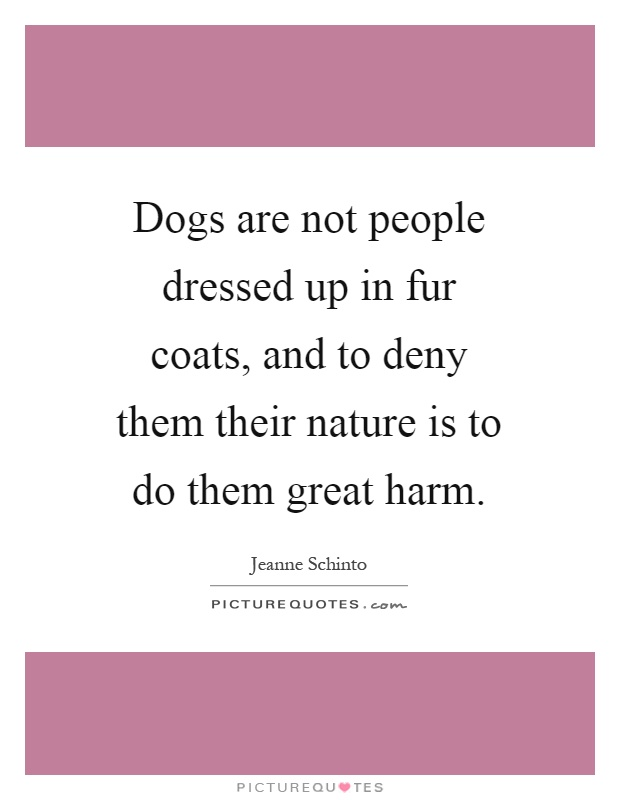 Dogs are not people dressed up in fur coats, and to deny them their nature is to do them great harm Picture Quote #1