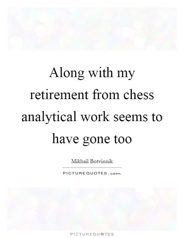 Along with my retirement from chess analytical work seems to have gone too Picture Quote #1