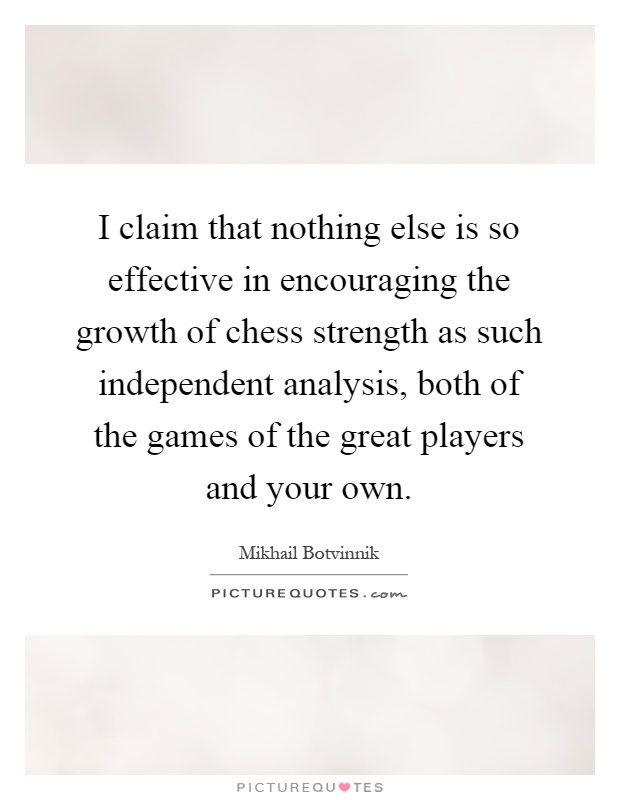 I claim that nothing else is so effective in encouraging the growth of chess strength as such independent analysis, both of the games of the great players and your own Picture Quote #1