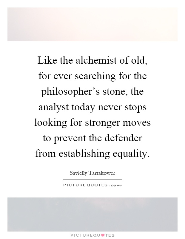 Like the alchemist of old, for ever searching for the philosopher's stone, the analyst today never stops looking for stronger moves to prevent the defender from establishing equality Picture Quote #1