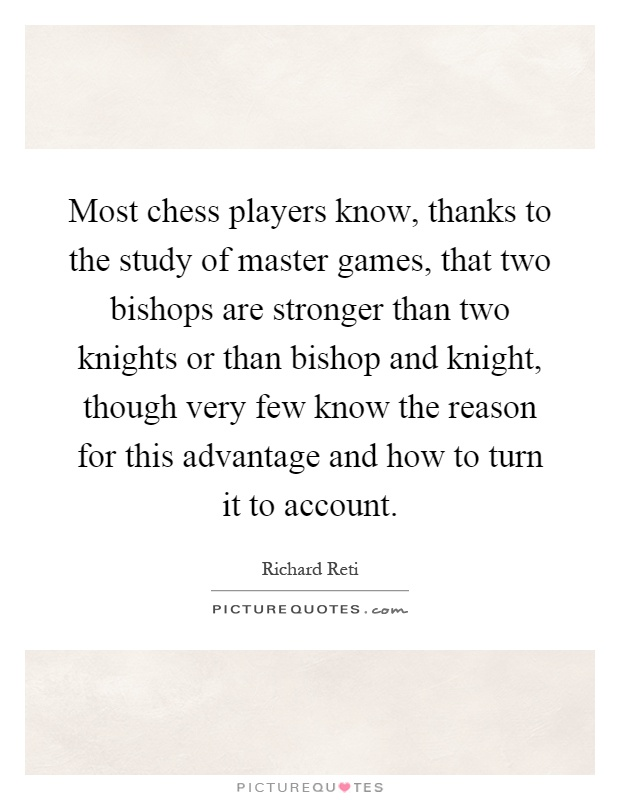 Most chess players know, thanks to the study of master games, that two bishops are stronger than two knights or than bishop and knight, though very few know the reason for this advantage and how to turn it to account Picture Quote #1