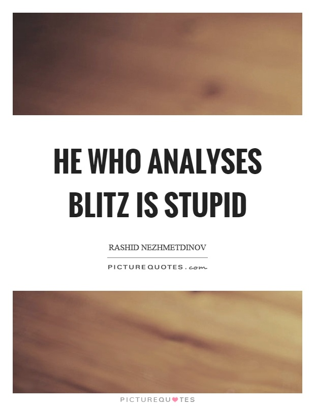 He who analyses blitz is stupid Picture Quote #1