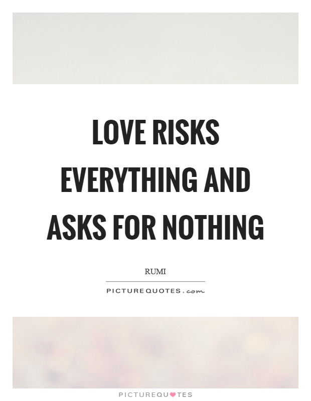 Love risks everything and asks for nothing Picture Quote #1