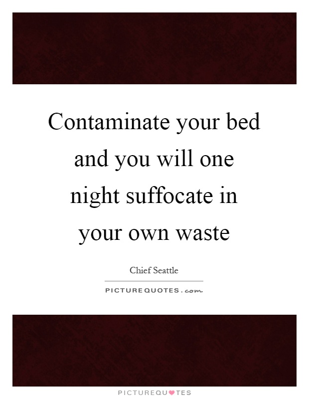 Contaminate your bed and you will one night suffocate in your own waste Picture Quote #1