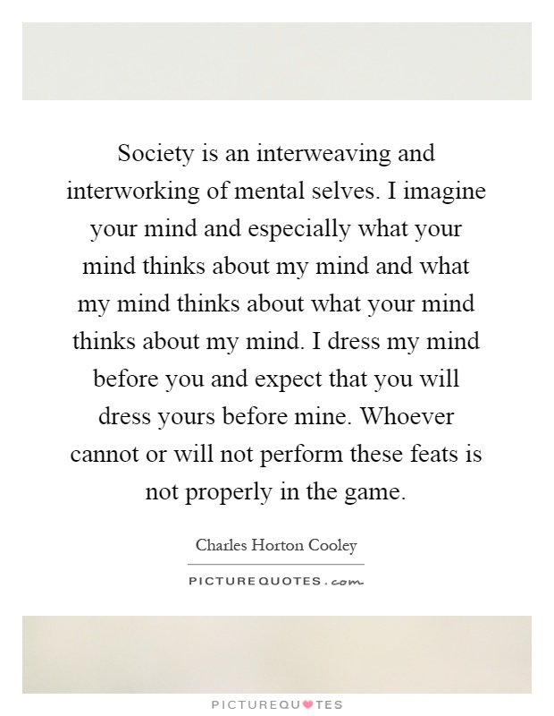 Society is an interweaving and interworking of mental selves. I imagine your mind and especially what your mind thinks about my mind and what my mind thinks about what your mind thinks about my mind. I dress my mind before you and expect that you will dress yours before mine. Whoever cannot or will not perform these feats is not properly in the game Picture Quote #1