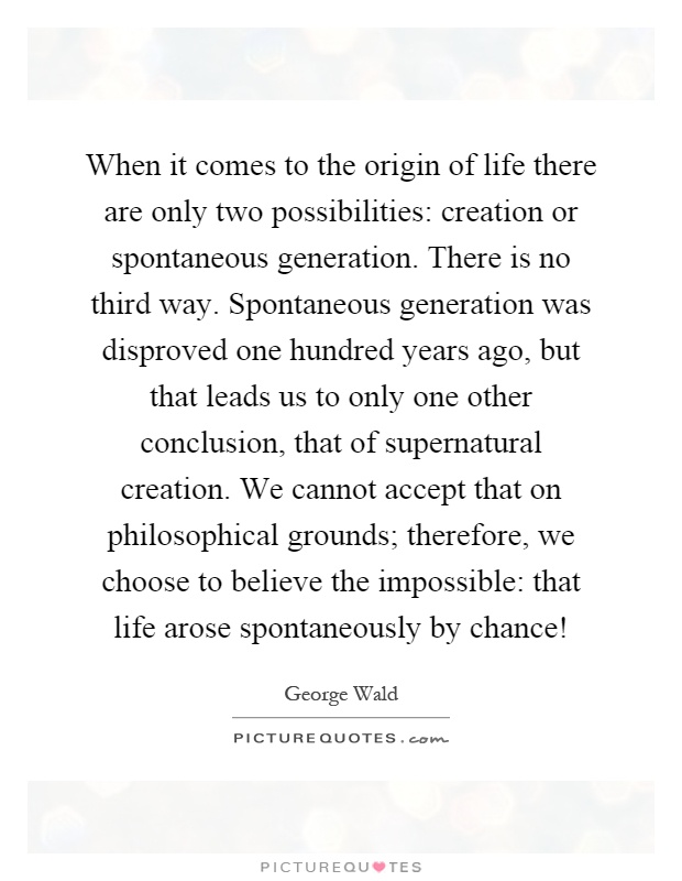 When it comes to the origin of life there are only two possibilities: creation or spontaneous generation. There is no third way. Spontaneous generation was disproved one hundred years ago, but that leads us to only one other conclusion, that of supernatural creation. We cannot accept that on philosophical grounds; therefore, we choose to believe the impossible: that life arose spontaneously by chance! Picture Quote #1