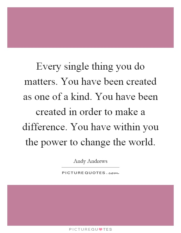 Every single thing you do matters. You have been created as one of a kind. You have been created in order to make a difference. You have within you the power to change the world Picture Quote #1