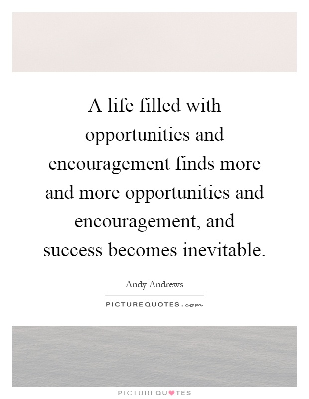 A life filled with opportunities and encouragement finds more and more opportunities and encouragement, and success becomes inevitable Picture Quote #1