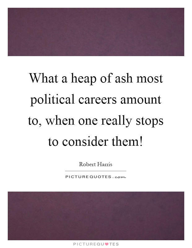 What a heap of ash most political careers amount to, when one really stops to consider them! Picture Quote #1