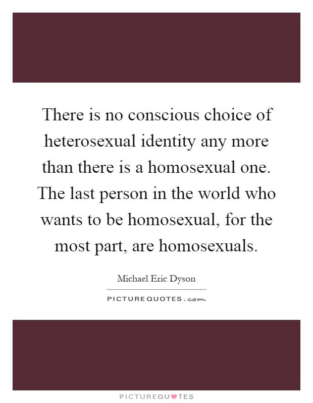 There is no conscious choice of heterosexual identity any more than there is a homosexual one. The last person in the world who wants to be homosexual, for the most part, are homosexuals Picture Quote #1