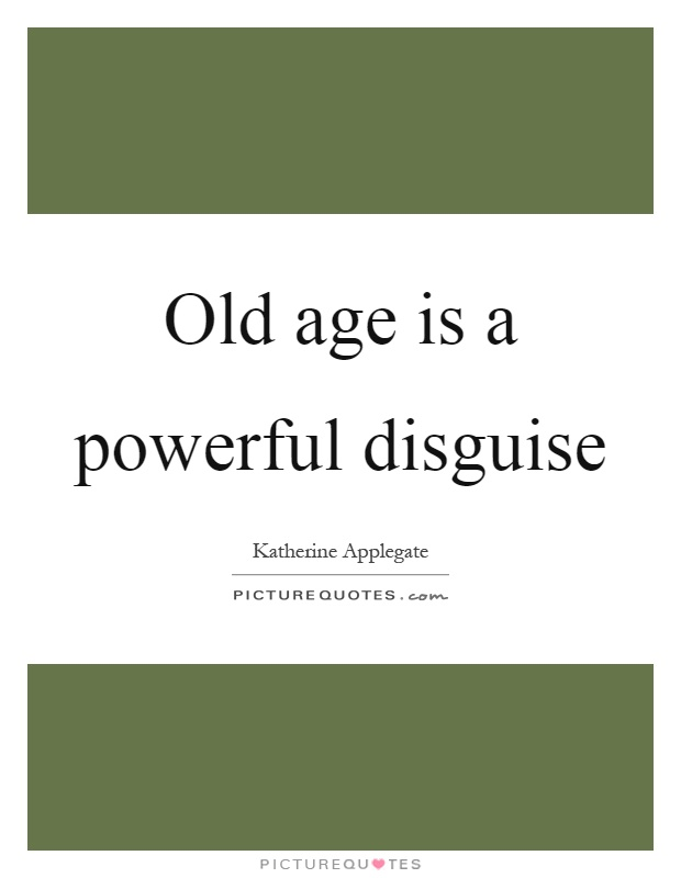 Old age is a powerful disguise Picture Quote #1