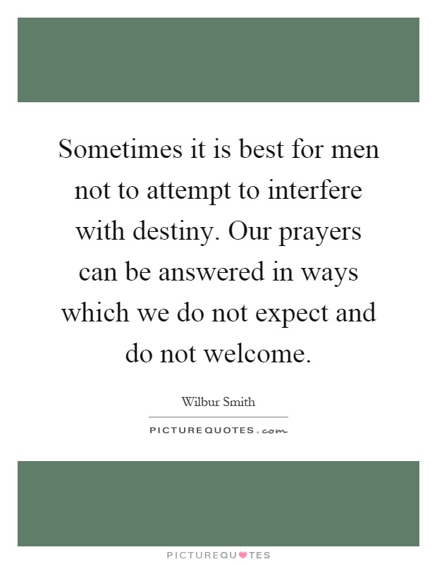 Sometimes it is best for men not to attempt to interfere with destiny. Our prayers can be answered in ways which we do not expect and do not welcome Picture Quote #1