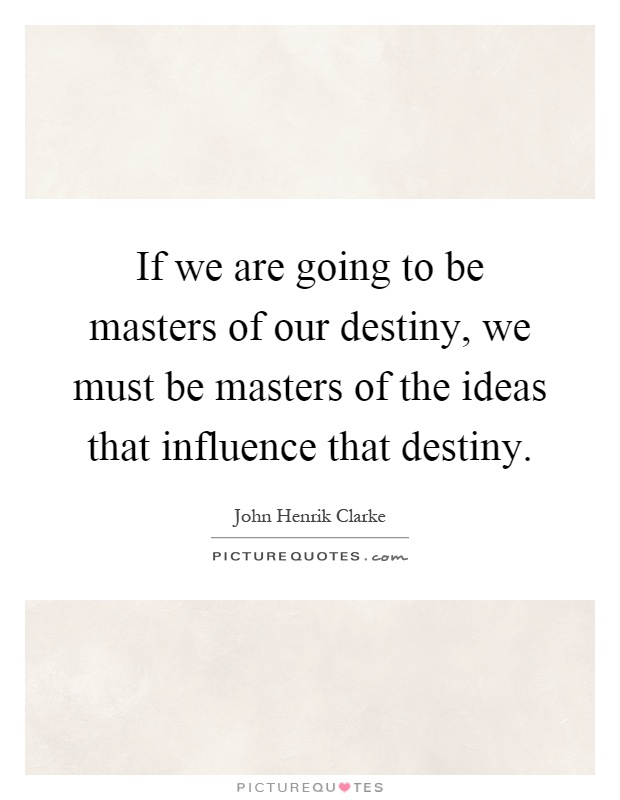 we are master of our fate essays We are the masters of our own fate quotes - 1 we are the masters of our own destiny so what you do today determines your future read more quotes and sayings about we are the masters of.