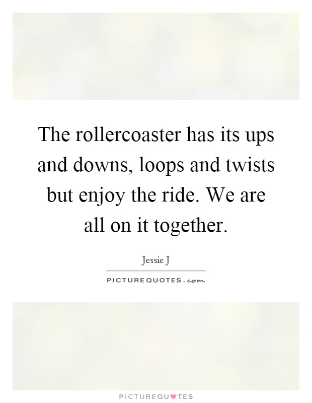 The rollercoaster has its ups and downs, loops and twists but enjoy the ride. We are all on it together Picture Quote #1