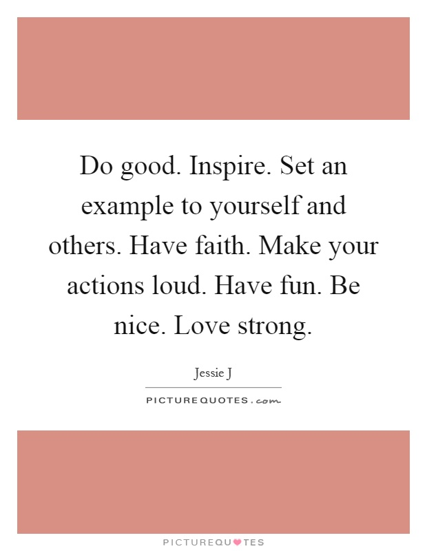 Do good. Inspire. Set an example to yourself and others. Have faith. Make your actions loud. Have fun. Be nice. Love strong Picture Quote #1