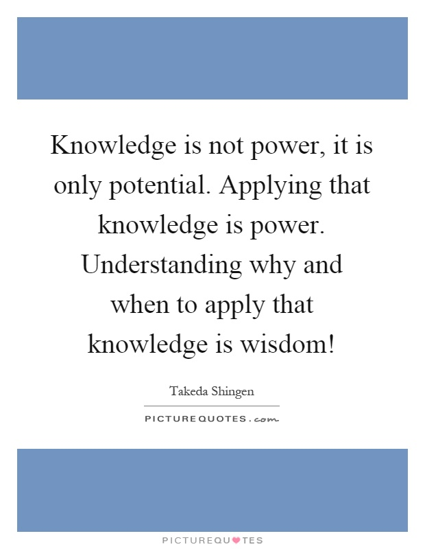 Knowledge is not power, it is only potential. Applying that knowledge is power. Understanding why and when to apply that knowledge is wisdom! Picture Quote #1