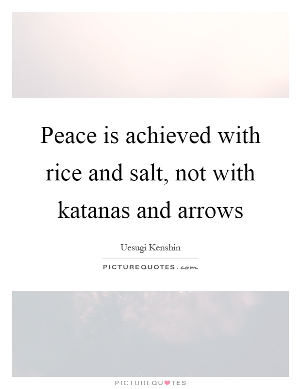 Peace is achieved with rice and salt, not with katanas and arrows Picture Quote #1