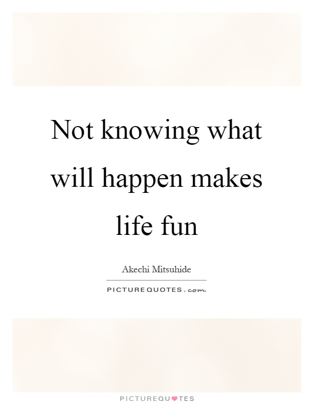 Not knowing what will happen makes life fun Picture Quote #1