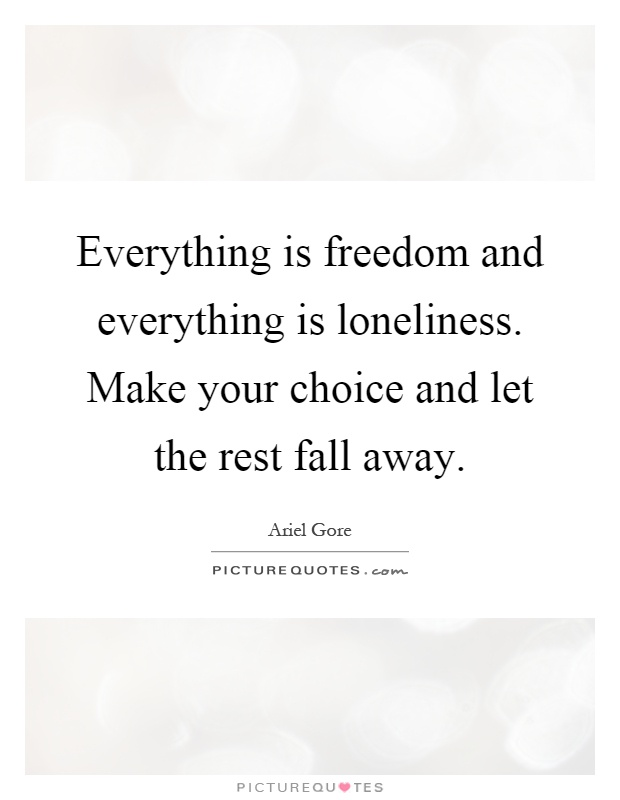 Everything is freedom and everything is loneliness. Make your choice and let the rest fall away Picture Quote #1