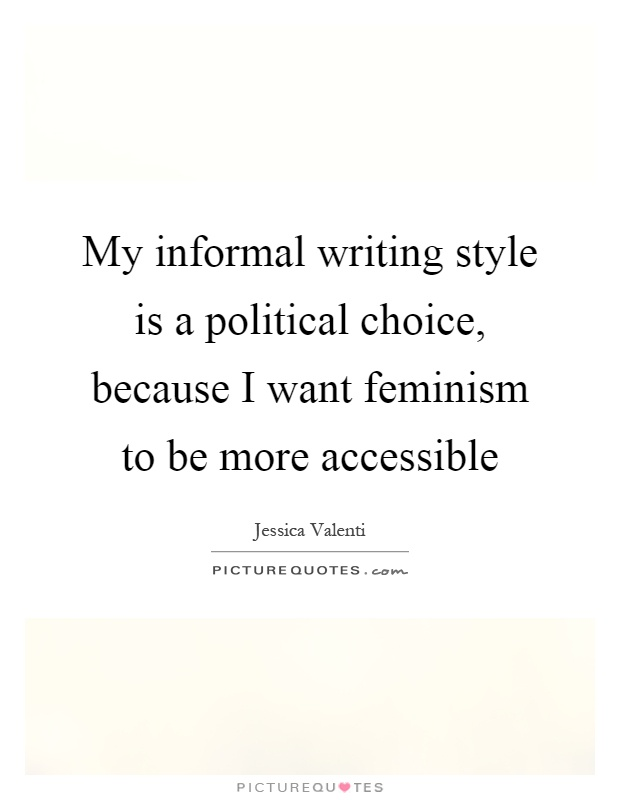 My informal writing style is a political choice, because I want feminism to be more accessible Picture Quote #1
