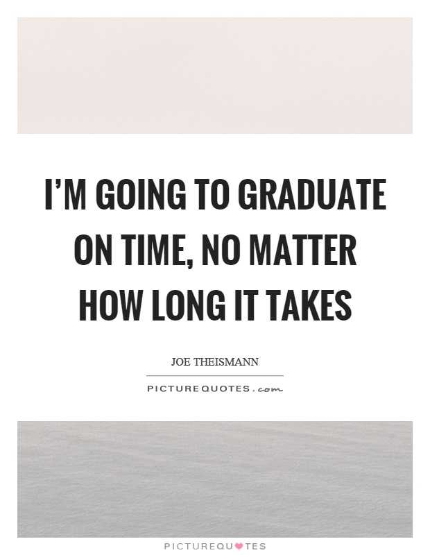 I'm going to graduate on time, no matter how long it takes Picture Quote #1