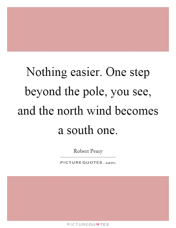 Nothing easier. One step beyond the pole, you see, and the north wind becomes a south one Picture Quote #1