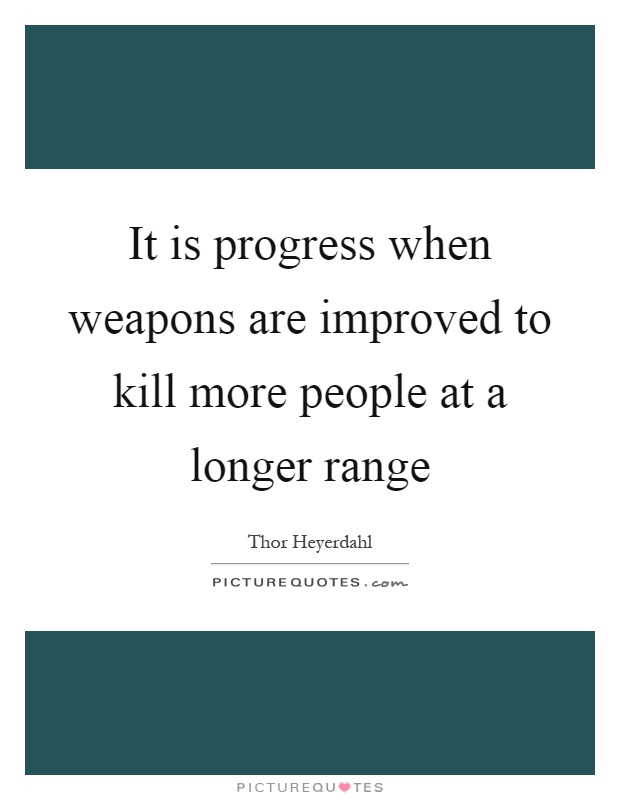 It is progress when weapons are improved to kill more people at a longer range Picture Quote #1