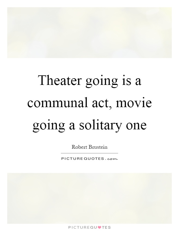 Theater going is a communal act, movie going a solitary one Picture Quote #1