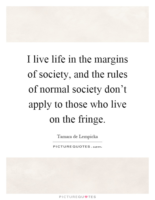 I Live Life In The Margins Of Society, And The Rules Of Normal Society  Donu0027t Apply To Those Who Live On The Fringe