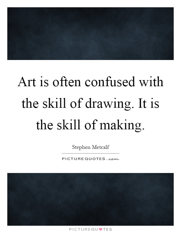 Art is often confused with the skill of drawing. It is the skill of making Picture Quote #1