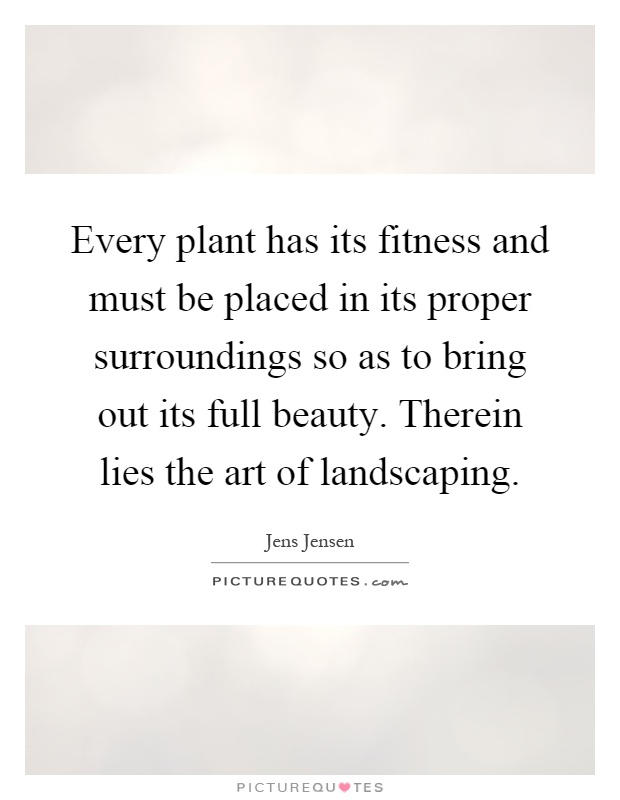 Every plant has its fitness and must be placed in its proper surroundings so as to bring out its full beauty. Therein lies the art of landscaping Picture Quote #1