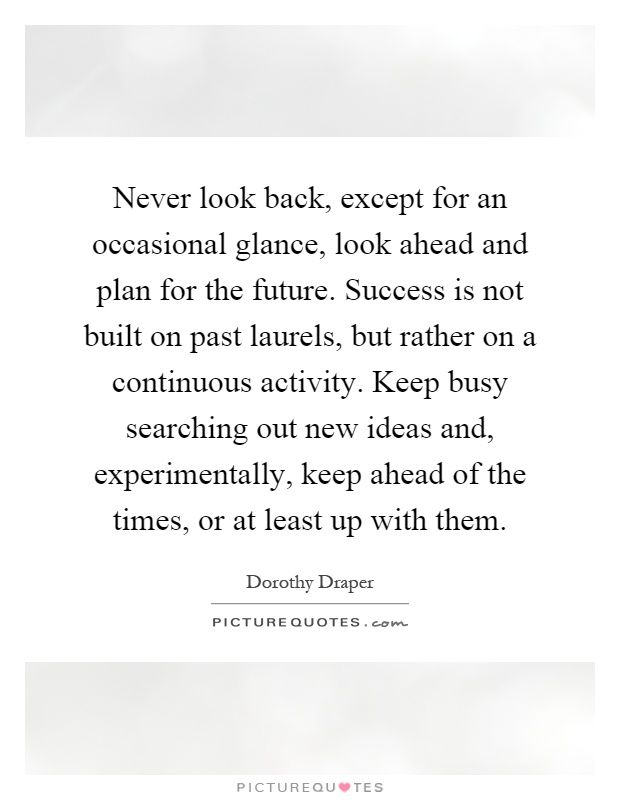 Never look back, except for an occasional glance, look ahead and plan for the future. Success is not built on past laurels, but rather on a continuous activity. Keep busy searching out new ideas and, experimentally, keep ahead of the times, or at least up with them Picture Quote #1
