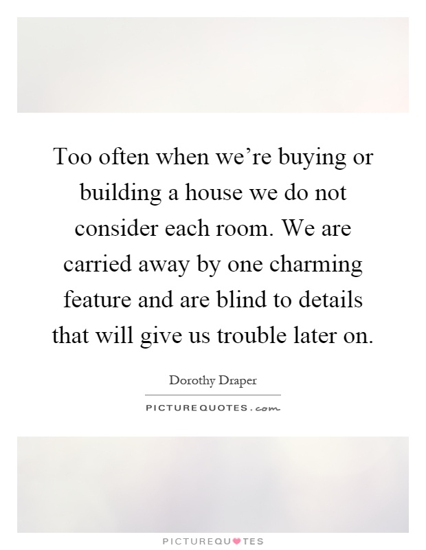 Too Often When We 39 Re Buying Or Building A House We Do Not