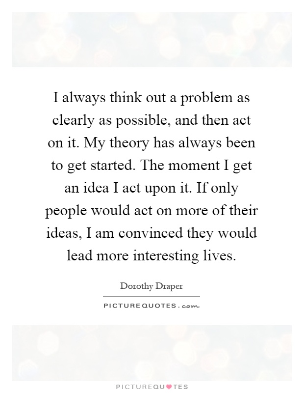 I always think out a problem as clearly as possible, and then act on it. My theory has always been to get started. The moment I get an idea I act upon it. If only people would act on more of their ideas, I am convinced they would lead more interesting lives Picture Quote #1