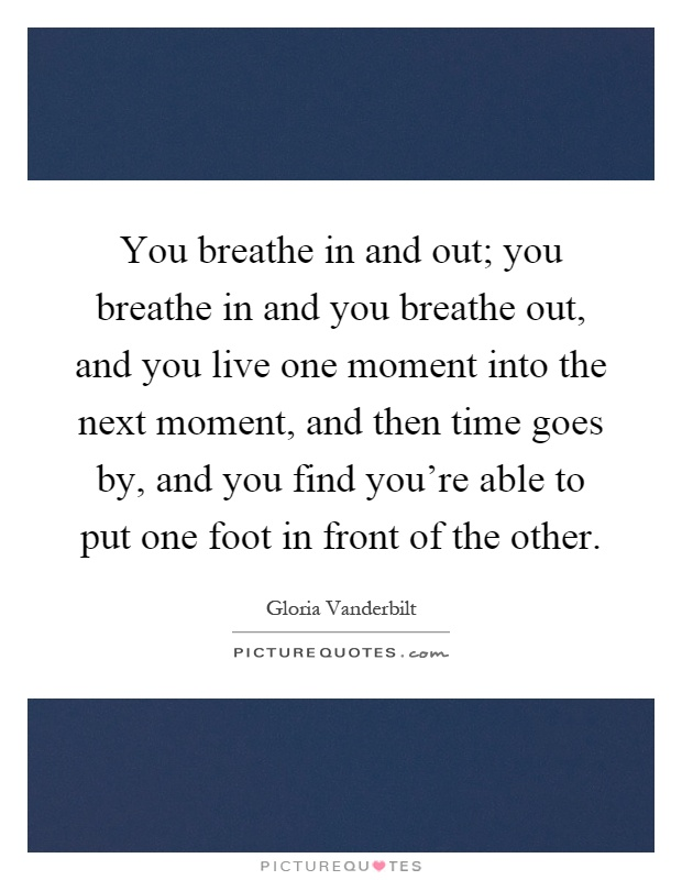 You breathe in and out; you breathe in and you breathe out, and you live one moment into the next moment, and then time goes by, and you find you're able to put one foot in front of the other Picture Quote #1