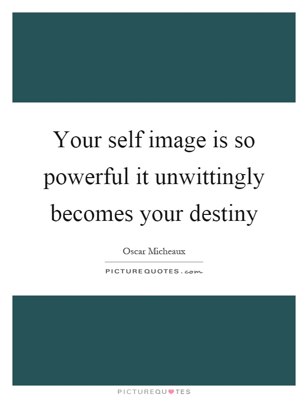 Your self image is so powerful it unwittingly becomes your destiny Picture Quote #1