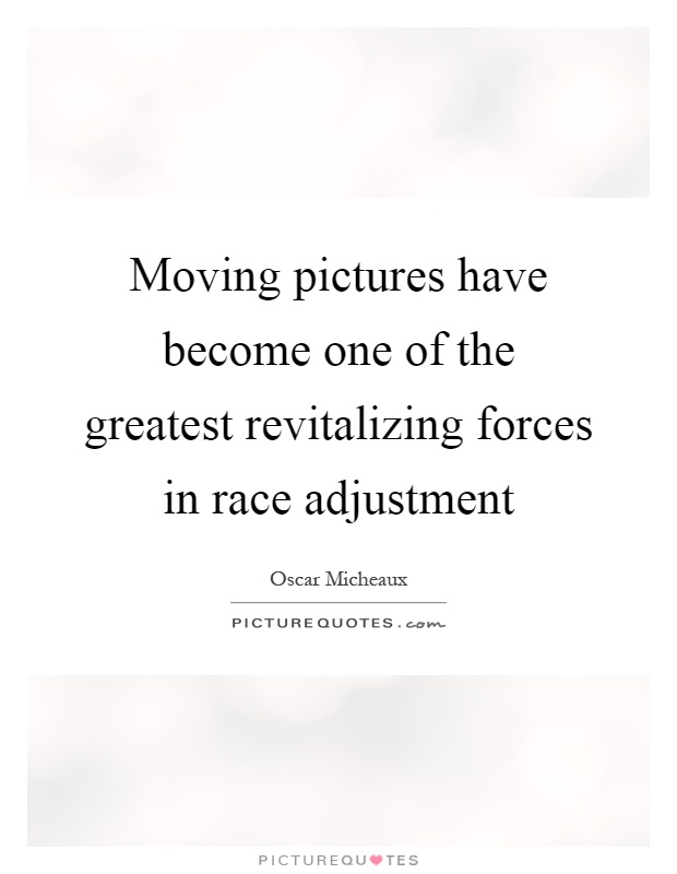 Moving pictures have become one of the greatest revitalizing forces in race adjustment Picture Quote #1