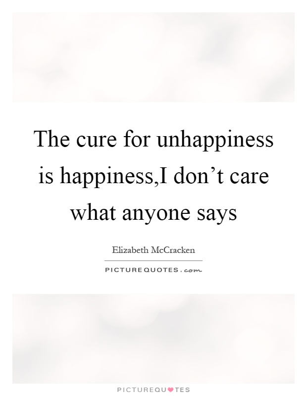 The cure for unhappiness is happiness,I don't care what anyone says Picture Quote #1