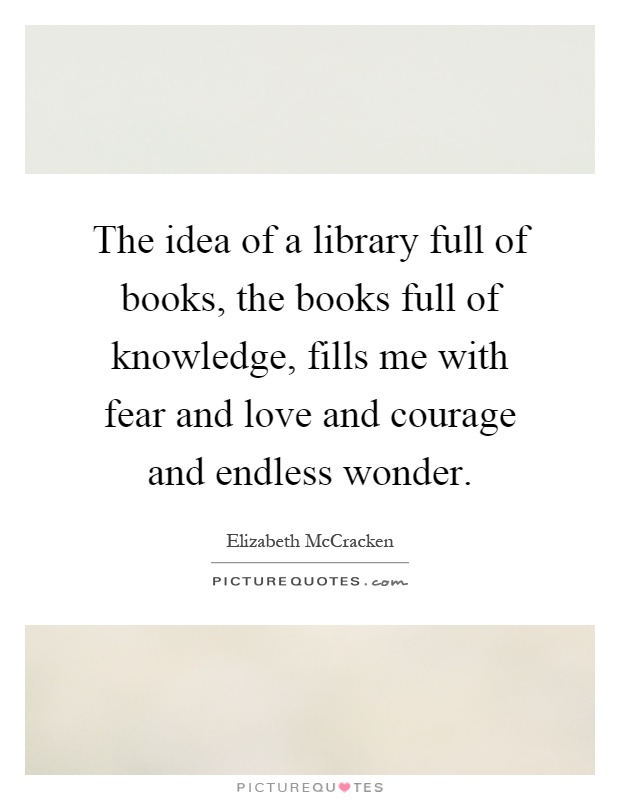The idea of a library full of books, the books full of knowledge, fills me with fear and love and courage and endless wonder Picture Quote #1