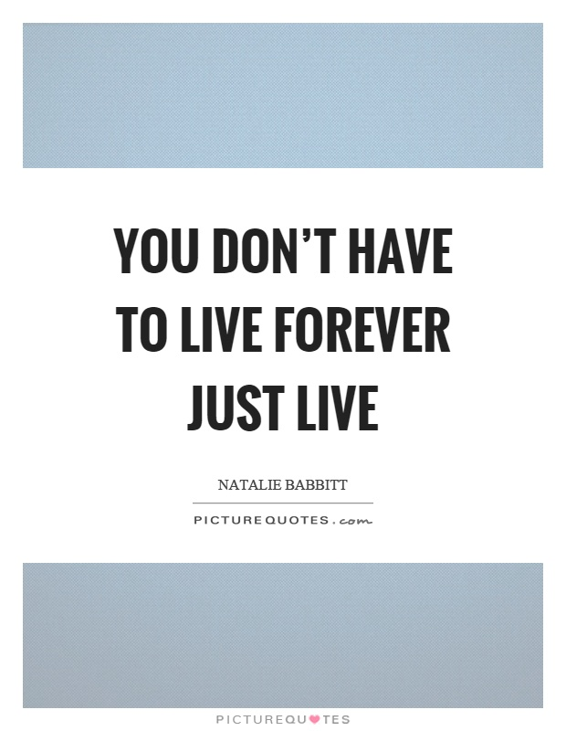 You don't have to live forever just live Picture Quote #1