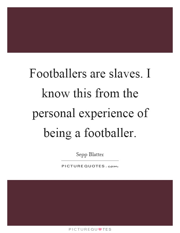 Footballers are slaves. I know this from the personal experience of being a footballer Picture Quote #1