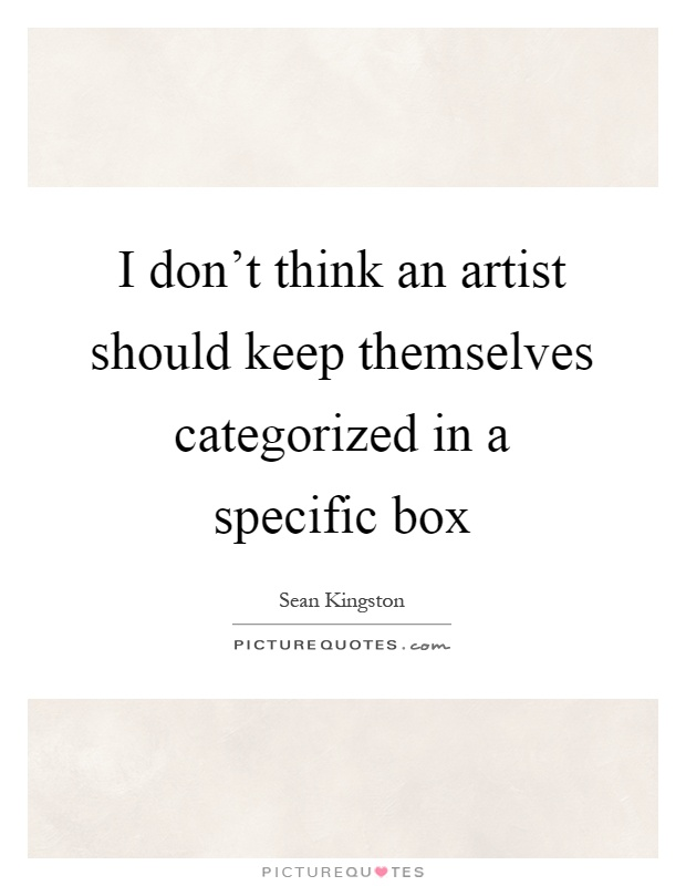 I don't think an artist should keep themselves categorized in a specific box Picture Quote #1