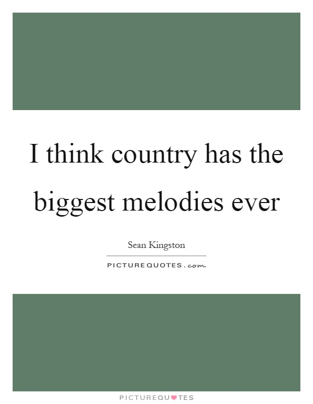 I think country has the biggest melodies ever Picture Quote #1