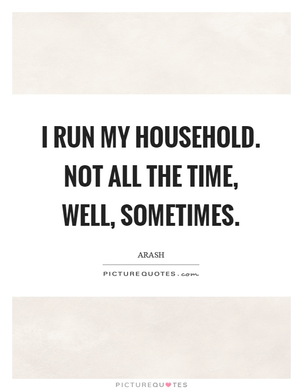 I run my household. Not all the time, well, sometimes Picture Quote #1
