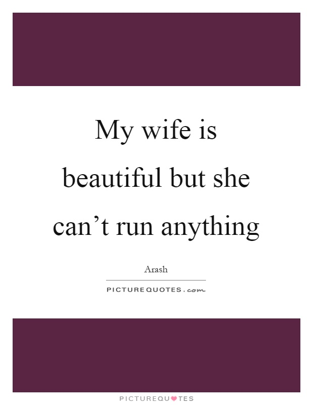 My wife is beautiful but she can't run anything Picture Quote #1