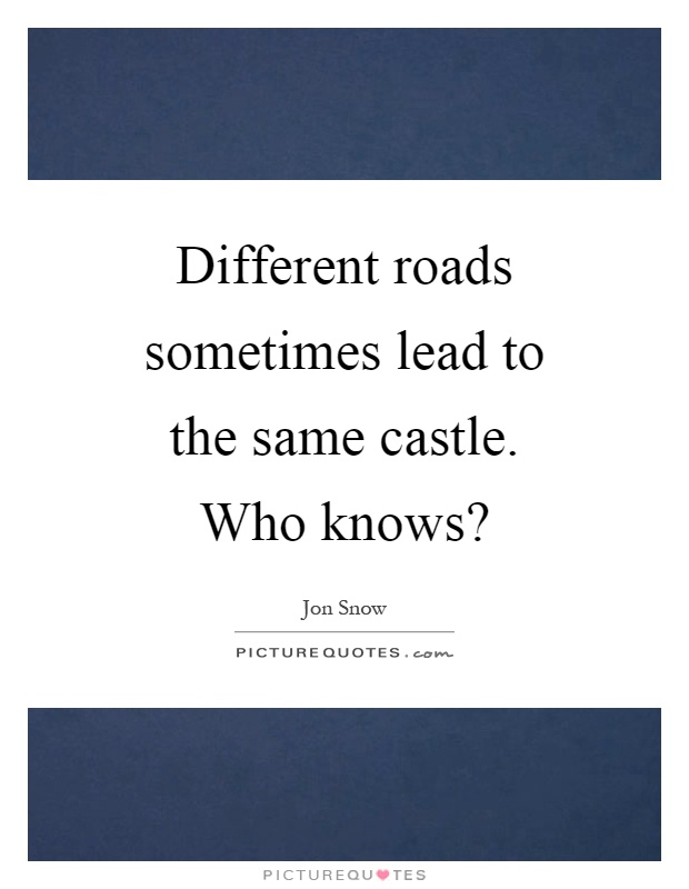 Different roads sometimes lead to the same castle. Who knows? Picture Quote #1