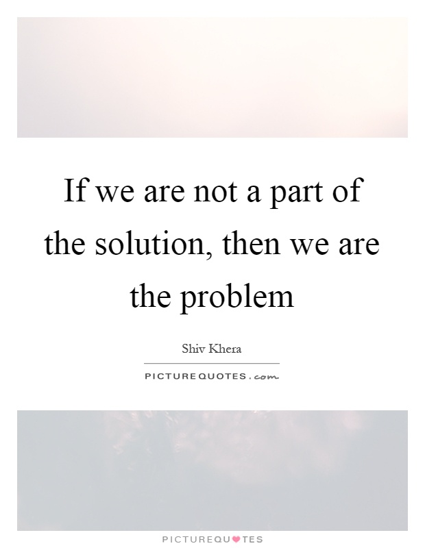If we are not a part of the solution, then we are the problem Picture Quote #1