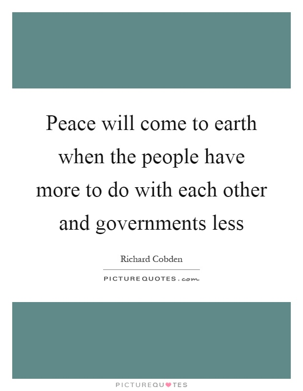 Peace will come to earth when the people have more to do with each other and governments less Picture Quote #1