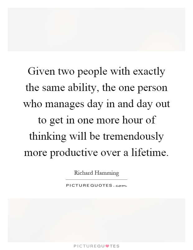 Given two people with exactly the same ability, the one person who manages day in and day out to get in one more hour of thinking will be tremendously more productive over a lifetime Picture Quote #1